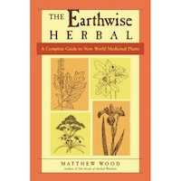 The Earthwise Herbal: A Complete Guide to New World Medicinal Plants, Matthew Wood