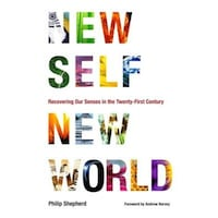 New Self, New World: Recovering Our Senses in the Twenty-First Century, Philip Shepherd