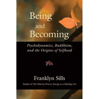 Being and Becoming: Psychodynamics, Buddhism, and the Origins of Selfhood - Franklyn Sills