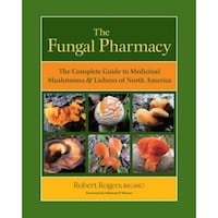 The Fungal Pharmacy: The Complete Guide to Medicinal Mushrooms & Lichens of North America, Robert Rogers (Author)