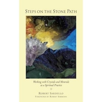 Steps on the Stone Path: Working with Crystals and Minerals as a Spiritual Practice - Robert J. Sardello