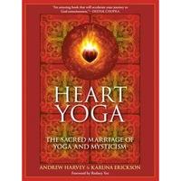 Heart Yoga: The Sacred Marriage of Yoga and Mysticism, Karuna Erickson, Andrew Harvey