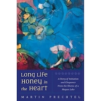 Long Life, Honey in the Heart: A Story of Initiation and Eloquence from the Shores of a Mayan Lake, Martin Prechtel