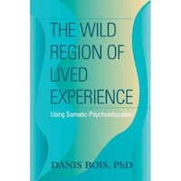 The Wild Region of Lived Experience: Using Somatic-Psychoeducation - Danis Bois (Author)