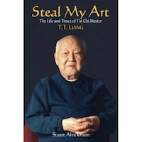 Steal My Art: The Life and Times of T'Ai Chi Master, T.T. Liang, Stuart Alve Olson, Stuart Olson