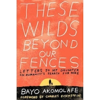 These Wilds Beyond Our Fences: Letters to My Daughter on Humanity's Search for Home - Bayo Akomolafe (Author)