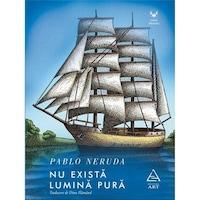 Nu exista lumina pura - Pablo Neruda