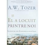 Si El a locuit printre noi. Invataturi din Evanghelia dupa Ioan - A.W. Tozer