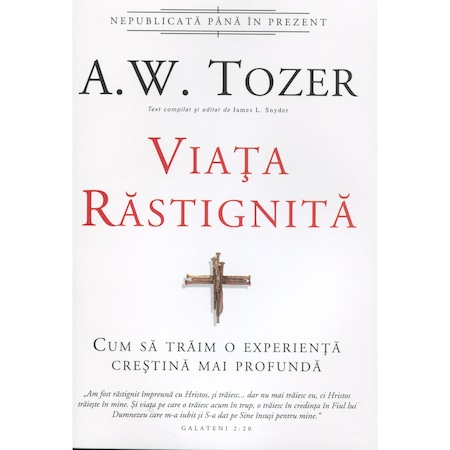 Viata rastignita. Cum sa traim o experienta crestina mai profunda - A.W. Tozer