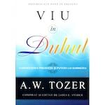 Viu in Duhul. Cunoasterea prezentei si puterii lui Dumnezeu - A.W. Tozer