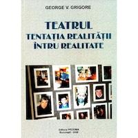 Teatrul, tentatia realitatii intru realitate - George V. Grigore