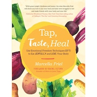Tap, Taste, Heal: Use Emotional Freedom Techniques (Eft) to Eat Joyfully and Love Your Body de Marcella Friel
