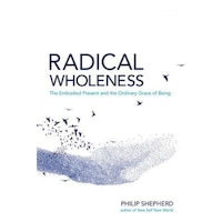 Radical Wholeness: Remembering the Body-World and the Ordinary Grace of Being, Philip Sheperd (Author)