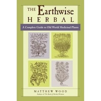 The Earthwise Herbal: A Complete Guide to Old World Medicinal Plants, Matthew Wood