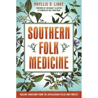 Southern Folk Medicine: Healing Traditions from the Appalachian Fields and Forests, Phyllis D. Light (Author)