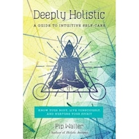 Deeply Holistic: A Guide to Intuitive Self-Care--Know Your Body, Live Consciously, and Nurture Your Spirit, Pip Waller (Author)