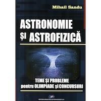 Astronomie si astrofizica -Teme si probleme pentru olimpiade si concursuri, autor Mihail Sandu