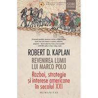 Revenirea lumii lui Marco Polo: Razboi. Strategie si interese americane in Secolul Xxi, Robert D. Kaplan