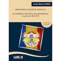 Monarhia constitutionala si guvernele regale ale Romaniei in perioada 1866-1930, Lavinia Mihaela Vladila, 234 pagini