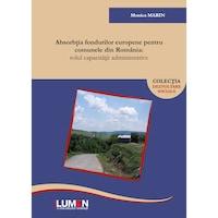 Absorbtia fondurilor europene pentru comunele din Romania, Rolul capacitatii administrative, Monica Marin, 275 pagini