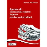Ipostaze ale discursului repetat in presa ramaneasca si italiana, Harieta Topoliceanu, 276 pagini