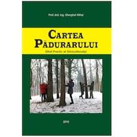 Cartea Padurarului, Editura Petru Maior Reghin, Gherghel Mihai, 2016, 894 pag