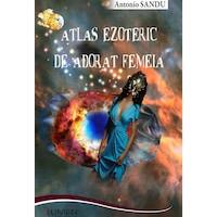 Atlas ezoteric de adorat femeia, Antonio Sandu, 200 pagini