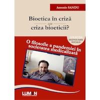Bioetica in criza sau criza bioeticii? O filosofie a pandemiei in societatea medicalizata, Antonio SANDU, 430 pagini