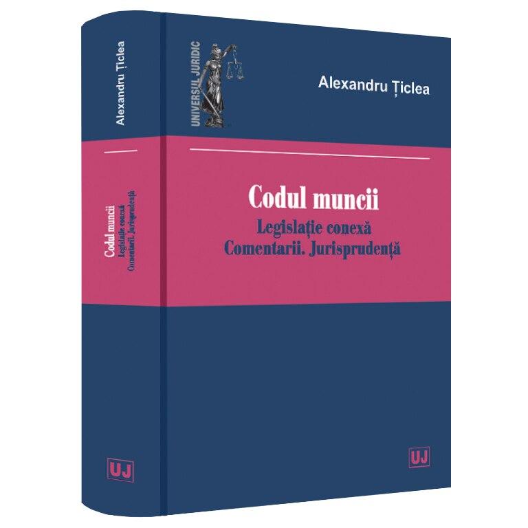 Fotografie Codul muncii. legislatie conexa. Comentarii. Jurisprudenta, Alexandru Ticlea
