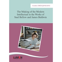 The making of the Modern intellectual in the works of Saul Bellow and James Baldwin, Catalin Dracsineanu, 300 pagini