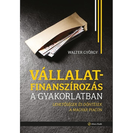 Vállalatfinanszírozás a gyakorlatban - Lehetőségek és döntések a magyar piacon