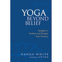 Yoga Beyond Belief: Insights to Awaken and Deepen Your Practice, Ganga White