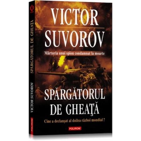 Spargatorul de gheata. Cine a declansat al doilea raboi mondial? - Victor Suvorov
