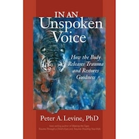 In an Unspoken Voice: How the Body Releases Trauma and Restores Goodness - Peter A. Levine